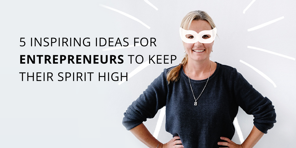 5 inspiring ideas for entrepreneurs to keep their spirit high